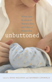 Unbuttoned - Women Open Up About the Pleasures, Pains, and Politics of Breastfeeding ebook by Dana Sullivan,Maureen Connolly