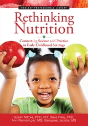 Rethinking Nutrition - Connecting Science and Practice in Early Childhood Settings ebook by Dave Riley, PhD,Ann Ramminger, MS,Georgine Jacobs, MS,Susan Nitzke PhD, RD