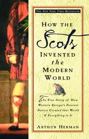 How the Scots Invented the Modern World - The True Story of How Western Europe's Poorest Nation Created Our World and Ever ything in It ebook by Arthur Herman