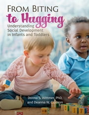 From Biting to Hugging - Understanding Social Development in Infants and Toddlers ebook by Donna Wittmer, PhD, Deanna W. Clauson