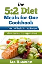 The 5:2 Diet Meals for One Cookbook: Over 120 Single Serving Recipes ebook by Liz Armond
