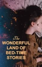 The Wonderful Land of Bed-Time Stories - Fascinating Tales of Magic, Fairies & Animal Tales (Peter Rabbit, The Wizard of Oz, Uncle Wiggily's Adventures…) ebook by Beatrix Potter, L. Frank Baum, Louisa May Alcott,...