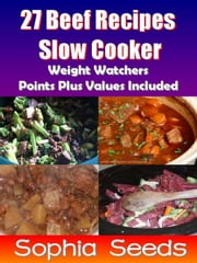 27 Beef Recipes Slow Cooker with Weight Watchers Points Plus Values Included - Go Slow Cooker Recipes ebook by Sophia Seeds