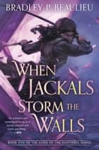 When Jackals Storm the Walls ebook by Bradley P. Beaulieu