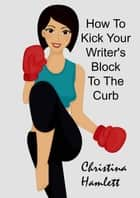 How to Kick Your Writer's Block To The Curb ebook by Christina Hamlett