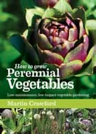 How to Grow Perennial Vegetables ebook by Martin Crawford