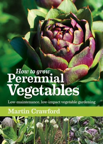 How to Grow Perennial Vegetables - Low-maintenance, Low-impact Vegetable Gardening ebook by Martin Crawford