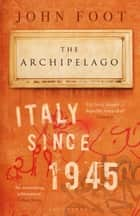 The Archipelago - Italy Since 1945 ebook by John Foot