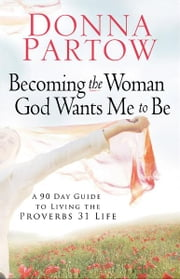Becoming the Woman God Wants Me to Be - A 90-Day Guide to Living the Proverbs 31 Life ebook by Donna Partow