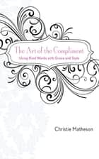 The Art of the Compliment - Using Kind Words with Grace and Style ebook by Christie Matheson