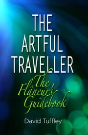 The Artful Traveller: The Flâneur's Guidebook ebook by David Tuffley