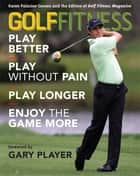 Golf Fitness - Play Better, Play Without Pain, Play Longer, and Enjoy the Game More ebook by Karen Palacios-Jansen, Golf Fitness Magazine