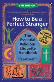 How to Be A Perfect Stranger 6/E - The Essential Religious Etiquette Handbook ebook by Stuart M. Matlins,Arthur J. Magida