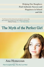 The Myth of the Perfect Girl - Helping Our Daughters Find Authentic Success and Happiness in School and Life ebook by Ana Homayoun
