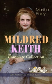MILDRED KEITH Complete Series – All 7 Books in One Premium Edition - Timeless Children Classics: Mildred Keith, Mildred at Roselands, Mildred and Elsie, Mildred's Married Life, Mildred at Home, Mildred's Boys and Girls & Mildred's New Daughter ebook by Martha Finley