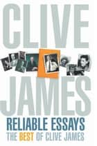Reliable Essays: The Best of Clive James ebook de Clive James