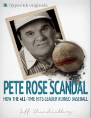 The Pete Rose Scandal: How the All-Time Hits Leader Ruined Baseball ebook by Jeff Shand-Lubbers