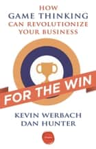 For the Win - How Game Thinking Can Revolutionize Your Business ebook by Kevin Werbach, Dan Hunter
