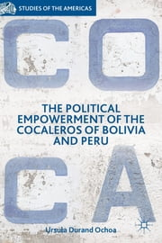 The Political Empowerment of the Cocaleros of Bolivia and Peru ebook by Ursula Durand Ochoa
