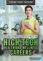 Using Computer Science in High-Tech Health and Wellness Careers ebook by Aaron Benedict, David Gallaher