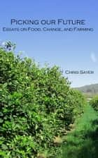 Picking Our Future: Essays on Food, Change, and Farming ebook by Chris Sayer
