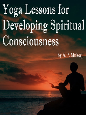 Yoga Lessons for Developing Spiritual Consciousness ebook by A. P. Mukerji