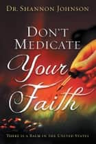 Don't Medicate Your Faith ebook by Dr. Shannon B. Johnson