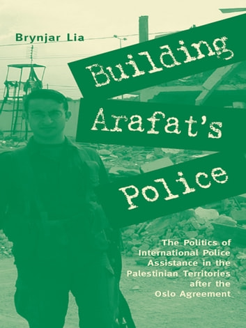 Building Arafat's Police - The Politics of International Police Assistance in the Palestinian Territories After the Oslo Agreement ebook by Brynjar Lia