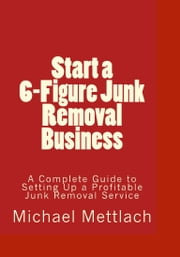 Start a 6-Figure Junk Removal Business ebook by Michael Mettlach