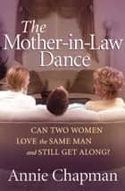 The Mother-in-law Dance - Can Two Women Love the Same Man and Still Get Along? ebook by Annie Chapman