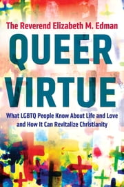 Queer Virtue - What LGBTQ People Know About Life and Love and How It Can RevitalizeChristianity ebook by Elizabeth M. Edman