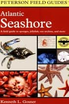 Atlantic Seashore - A Field Guide to Sponges, Jellyfish, Sea Urchins, and More ebook by Kenneth L. Gosner, Roger Tory Peterson