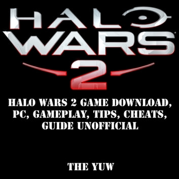 Halo Wars 2 Game Download, PC, Gameplay, Tips, Cheats, Guide Unofficial audiobook by The Yuw