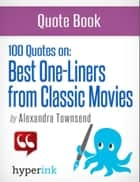The Best 100 Classic Movie One-Liners (The Greatest Quotes in Film History) ebook by Alexandra  Townsend