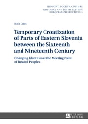 Temporary Croatization of Parts of Eastern Slovenia between the Sixteenth and Nineteenth Century - Changing Identities at the Meeting Point of Related Peoples ebook by Boris Golec