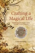 Crafting a Magical Life - Manifesting Your Heart's Desire Through Creative Projects ebook by Carol Holaday