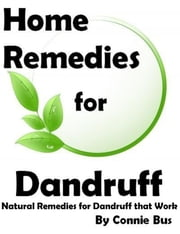 Home Remedies for Dandruff: Natural Dandruff Remedies that Work ebook by Connie Bus