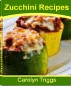 Zucchini Recipes - The classic Zucchini Cookbook That Gives You All The Ingredients For Baked Zucchini Recipes, Fried Zucchini Recipes, Colorful Zucchini Spears, Zucchini With Salsa ebook by Carolyn Triggs