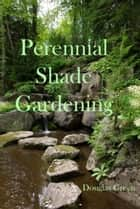 Perennial Shade Gardening - Guaranteed Steps to Flowering Success in the Shade Garden ebook by Douglas Green