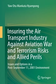 Insuring the Air Transport Industry Against Aviation War and Terrorism Risks and Allied Perils - Issues and Options in a Post-September 11, 2001 Environment ebook by Yaw Otu Mankata Nyampong