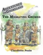 Adventures in Gnomeland - The Migrating Gnomes ebook by Claudette Poole, Michael Leach