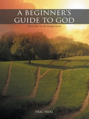 A Beginner's Guide to God - (And We're All Beginners) ebook by Eric Neal