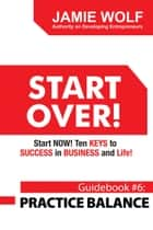 START OVER! Start NOW! Ten KEYS to SUCCESS in BUSINESS and Life! - Guidebook # 6: PRACTICE BALANCE ebook by Jamie Wolf