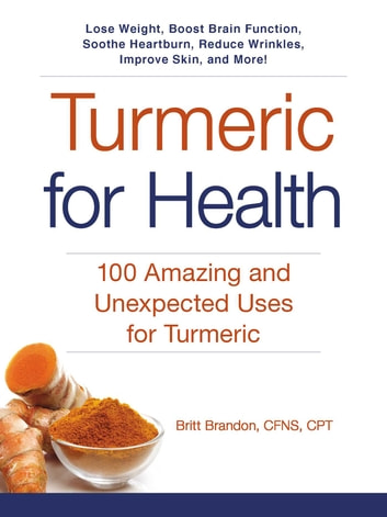 Turmeric for Health - 100 Amazing and Unexpected Uses for Turmeric ebook by Britt Brandon