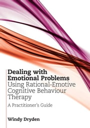 Dealing with Emotional Problems Using Rational-Emotive Cognitive Behaviour Therapy: A Practitioner's Guide ebook by Dryden, Windy