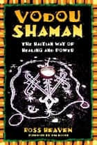 Vodou Shaman - The Haitian Way of Healing and Power ebook by Ross Heaven, Tim Booth