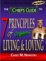 The Chief's Guide to The 7 Principles of Organic Loving & Living ebook by Chief  M. Nangoli