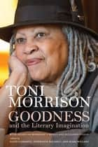 Goodness and the Literary Imagination - Harvard's 95th Ingersoll Lecture with Essays on Morrison's Moral and Religious Vision ebook by Toni Morrison, David Carrasco, Stephanie Paulsell,...