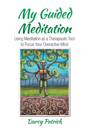 My Guided Meditation - Using Meditation as a Therapeutic Tool to Focus Your Overactive Mind ebook by Darcy Patrick