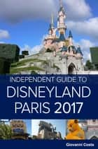 The Independent Guide to Disneyland Paris 2017 (Travel Guide) ebook by Giovanni Costa